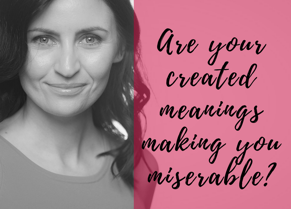 Are your created meanings making you miserable?