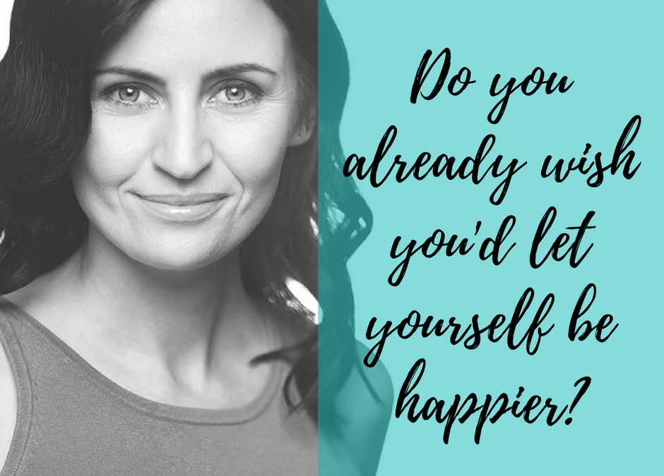Do you already wish you'd let yourself be happier?